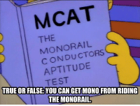 Memes, True, and Test: MCAT  THE  MONORAIL  CONDUCTORS  APTITUDE  TEST  TRUE OR FALSE:YOU CAN GET MONO FROM RIDING  FALSE YOU CAN GET MONO FROM RIDING  THE MONORAIL.