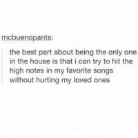 Best, House, and Songs: mcbuenopants:  the best part about being the only one  in the house is that i can try to hit the  high notes in my favorite songs  without hurting my loved ones https://t.co/Rc1j99TfIY