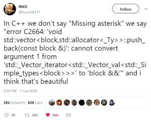 "C++ is a beautiful language: mcc  Follow  @mcclure111  In C++ we don't say ""Missing asterisk"" we say  ""error C2664: 'void  std vector<block,std:allocator<_Ty> >push  back(const block &)': cannot convert  arqument 1 fronm  std::_Vector iterator<std::_Vector_val<std::_Si  mple_types<block>>to 'block &&"" and i  think that's beautiful  4:30 PM -1 Jun 2018  292 Retweets 926 Likes  20  292  926 C++ is a beautiful language"