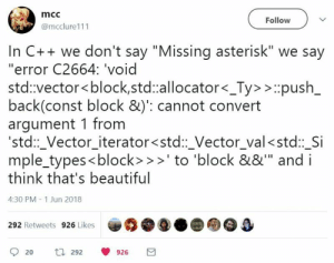 "Beautiful, Back, and Vector: mcc  Follow  @mcclure111  In C++ we don't say ""Missing asterisk"" we say  ""error C2664: 'void  std:vector<block,std:allocator<_Ty>>push  back(const block &)': cannot convert  argument 1 from  std:Vector iterator<std:Vector val<std: Si  mple_types<block> >to 'block &&"" and i  think that's beautiful  4:30 PM - 1 Jun 2018  292 Retweets 926 Likes  920 t 292 0926 There has to be an extension to fix this"