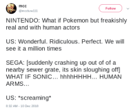 sewer: mcc  @mcclure111  Follow  NINTENDO: What if Pokemon but freakishly  real and with human actors  US: Wonderful. Ridiculous. Perfect. We will  see it a million times  SEGA: [suddenly crashing up out of of a  nearby sewer grate, its skin sloughing off  WHAT IF SONIC... hhhhHHHH... HUMAN  ARMS.  US: *screaming*  8:32 AM -10 Dec 2018