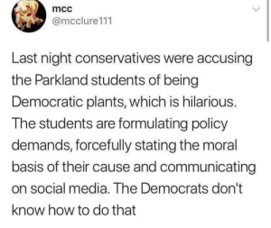HOLY SHIT: mcc  @mcclure111  Last night conservatives were accusing  the Parkland students of being  Democratic plants, which is hilarious.  The students are formulating policy  demands, forcefully stating the moral  basis of their cause and communicating  on social media. The Democrats don't  know how to do that HOLY SHIT