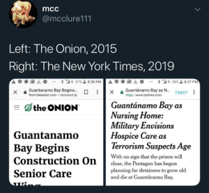 The Onion remains America's finest news source: mcc  @mcclure111  Left: The Onion, 2015  Right: The New York Times, 2019  Guantanamo BayBegins  From theonion.com- delivered by  Guantánamo Bay as N...  https://www.nytimes.com  X  TWEET  Guantánamo Bay as  the ONION  Nursing Home:  Military Envision  Guantanamo  Bay Begins  Construction On  Senior Care  Hospice Care as  Terrorism Suspects Age  With no sign that the prison wil  planning for detainees to grow old  close, the Pentagon has begun  and die at Guantánamo Bay The Onion remains America's finest news source