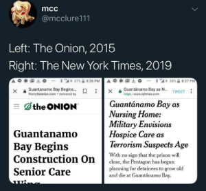 gunsandfireandshit:  : mcc  @mcclure111  Left: The Onion, 2015  Right: The New York Times, 2019  A  1匈出  * เ'atl R 37%습 8:38 P  А С  1阃出  * 뛔 R 38%습 8:37 PM  Guantánamo Bay as N... TWEET  xGuantanamo Bay Begins...  From theonion.com- delivered by  https://www.nytimes.com  Guantánamo Bay as  三dthe ONION  Nursing Home:  Military Envision  Hospice Care as  Terrorism Suspects Age  Guantanamo  Bay Begins  With no sign that the prison wil  close, the Pentagon has begun  planning for detainees to grow old  Senior Care  and die at Guantánamo Bay gunsandfireandshit: