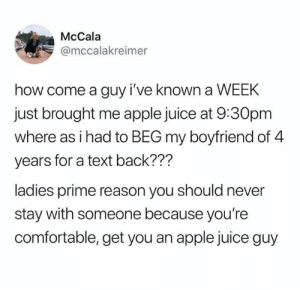 Primeness: McCala  @mccalakreimer  how come a guy i've known a WEEK  just brought me apple juice at 9:30pm  where as i had to BEG my boyfriend of 4  years for a text back???  ladies prime reason you should never  stay with someone because you're  comfortable, get you an apple juice guy
