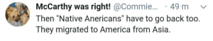 """America, Facepalm, and Back: McCarthy was right! @Commie...  Then """"Native Anericans"""" have to go back too.  They migrated to America from Asia  49 m That's not how native works"""