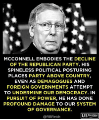 undermine: MCCONNELL EMBODIES THE DECLINE  OF THE REPUBLICAN PARTY. HIS  SPINELESS POLITICAL POSTURING  PLACES PARTY ABOVE COUNTRY  EVEN AS DEMAGOGUES AND  FOREIGN GOVERNMENTS ATTEMPT  TO UNDERMINE OUR DEMOCRACY. IN  PURSUIT OF POWER, HE HAS DONE  PROFOUND DAMAGE TO OUR SYSTEM  OF GOVERNANCE.  @RBReich  U.SDemSoc
