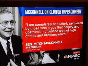 "7/11, Apparently, and Arguing: MCCONNELL ON CLINTON IMPEACHMENT  ""I am completely and utterly perplexed  by those who argue that perjury and  obstruction of justice are not high  crimes and misdemeanors.""  SEN. MITCH MCCONNELL  (R) KENTUCKY  FEBRUARY 12, 1999  LIVE  MSNBC  7:11 PMET McConnell is apparently no longer ""completely and utterly perplexed."""