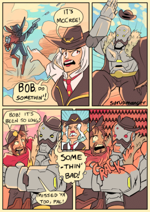Bad, Tumblr, and Blog: MCCREE!  DO  SOMETHIN!  Syru  BOB! IT's  BEEN SD LONG  SOME  THIN'  BAD!  IMISSED YA  ToO, PAL syrupmancer:He is the reason I'm going to play Ashe