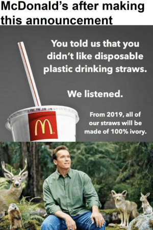 Ivory  Plastic: McDonald's after making  this announcement  You told us that you  didn't like disposable  plastic drinking straws.  We listened.  From 2019, all of  our straws will be  made of 100% ivory Ivory  Plastic