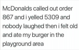 McDonalds, Old, and Burger: McDonalds called out order  867 andiyelled 5309 and  nobody laughed then i felt old  and ate my burger in the  playground area Jenny I found your number