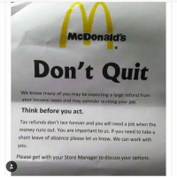 Funny, Tax Refund, and McDonald: McDonald's  Don't Quit  We know many of you may be expecting a large refund from  your income taxes and may consider quitting your job.  Think before you act.  Tax refunds don't last forever and you will need a job when the  money runs out, You are important to us. If you need to take a  short leave of absence please let us know. We can work with  you.  Please get with your Store Manager to discuss your options. Lmaooo wth