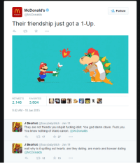 Bowser, Dating, and Friends: McDonald's e  @McDonalds  Follow  Their friendship just got a 1-Up  RETWEETS  FAVORITES  2,146 3,604  9:42 AM-18 Jan 2015  J Bearhat @fussybabybitch Jan 19  They are not friends you stupid fucking idiot. You god damn clown. Fuck you.  You know nothing of Mario canon. @McDonalds  t317 ★27 ..。  J Bearhat @fussybabybitch Jan 19  wait why is it spitting out hearts. are they dating. are mario and bowser dating  cDonalds  3 1215