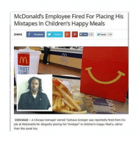 "now that's genius marketing: McDonald's Employee Fired For Placing His  Mixtapes In Children's Happy Meals  SHARE  Facebook  Tweet 116  THIRST  BEGONFI  CHICAGO A Chicago teenager named Tyshaun Granger was reportedly fired from his  job at McDonalds for allegedly placing his mixtape"" in children's Happy Meal's, rather  than the usual toy. now that's genius marketing"