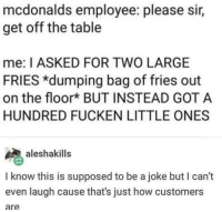 The customer's always right: mcdonalds employee: please sir,  get off the table  me: I ASKED FOR TWO LARGE  FRIES *dumping bag of fries out  on the floork BUT INSTEAD GOT A  HUNDRED FUCKEN LITTLE ONES  aleshakills  I know this is supposed to be a joke but I can't  even laugh cause that's just how customers  are The customer's always right