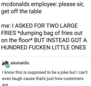 McDonalds, How, and Got: mcdonalds employee: please sir,  get off the table  me: I ASKED FOR TWO LARGE  FRIES *dumping bag of fries out  on the floork BUT INSTEAD GOT A  HUNDRED FUCKEN LITTLE ONES  aleshakills  I know this is supposed to be a joke but I can't  even laugh cause that's just how customers  are