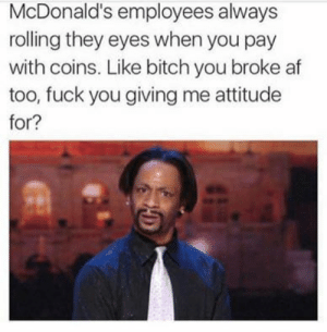 Af, Bitch, and Fuck You: McDonald's employees always  rolling they eyes when you pay  with coins. Like bitch you broke af  too, fuck you giving me attitude  for? It aint even a $1 with a coupon