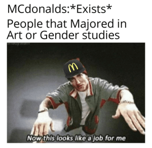 McDonalds: MCdonalds:*Exists*  People that Majored in  Art or Gender studies  Now this looks like a job for me