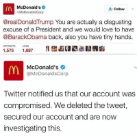 Memes, 🤖, and Corp: McDonald's  Follow  @McDonalds Corp  @real Donald Trump You are actually a disgusting  excuse of a President and we would love to have  @Barack Obama back, also you have tiny hands.  RETWEETS LIKES  1,575  1,687  m McDonald's  @McDonaldsCorp  Twitter notified us that our account was  compromised. We deleted the tweet,  secured our account and are now  investigating this. Looks like McDonalds' twitter was hacked!! 😳👀🇺🇸 DonaldTrump WSHH