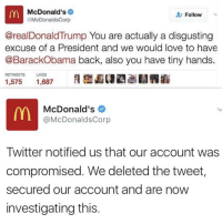 Donald Trump, Love, and McDonalds: McDonald's  Follow  @McDonalds Corp  @real Donald Trump You are actually a disgusting  excuse of a President and we would love to have  @BarackObama back, also you have tiny hands.  RETWEETS  LIKES  1,575  1,687  McDonald's  @McDonalds Corp  Twitter notified us that our account was  compromised. We deleted the tweet,  secured our account and are now  investigating this Looks like McDonalds' twitter was hacked! 👀🇺🇸 https://t.co/HWxkoGbypE