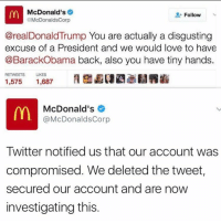 Dank Memes, Account, and Tweet: McDonald's  Follow  @McDonaldsCorp  @real Donald Trump You are actually a disgusting  excuse of a President and we would love to have  @BarackObama back, also you have tiny hands.  RETWEETS  LIKES  1,575  1,687  McDonald's  @McDonaldsCorp  Twitter notified us that our account was  compromised. We deleted the tweet  secured our account and are now  investigating this Who did this 💀