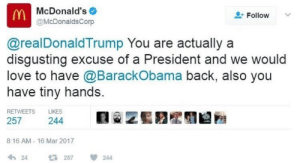 """prettyboyshyflizzy:  weavemama:  iamgowensforeva:  weavemama:  MCDONALD'S AINT PLAYIN AROUND  Is that real? Is this real? What fucked up alternate universe are we in?  Unfortunately, they say it was a""""hack""""…… but who tf would hack McDonald's??? Ya'll know they got a woke intern who tweeted that shit  lol the intern was prolly like imma get fired but fuck it : McDonald's  Follow  @McDonaldsCorp  @realDonaldTrump You are actually a  disgusting excuse of a President and we would  love to have @BarackObama back, also you  have tiny hands.  RETWEETS  LIKES  257  244  8:16 AM - 16 Mar 2017  24  257  244 prettyboyshyflizzy:  weavemama:  iamgowensforeva:  weavemama:  MCDONALD'S AINT PLAYIN AROUND  Is that real? Is this real? What fucked up alternate universe are we in?  Unfortunately, they say it was a""""hack""""…… but who tf would hack McDonald's??? Ya'll know they got a woke intern who tweeted that shit  lol the intern was prolly like imma get fired but fuck it"""