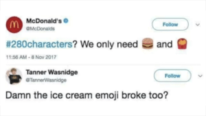McDonald's is losing it: McDonald's  Follow  OMcDonalds  # 280characters? We only need  and  11:56 AM-8 Nov 2017  Tanner Wasnidge  @TannerWasnidge  Follow  Damn the ice cream emoji broke too? McDonald's is losing it