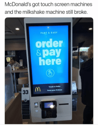 Forreal though 🤔🤦‍♂️ https://t.co/nwPaAPX11u: McDonald's got touch screen machines  and the milkshake machine still broke  FAST & EASY  order  &pay  here  MIX  Touch to Order  Tocar para Ordenar  HELP Forreal though 🤔🤦‍♂️ https://t.co/nwPaAPX11u