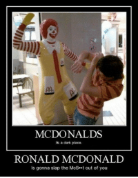 <p>Prepare to Meet Ronald</p>: MCDONALDS  Its a dark place.  RONALD MCDONALID  Is gonna slap the McSt out of you <p>Prepare to Meet Ronald</p>
