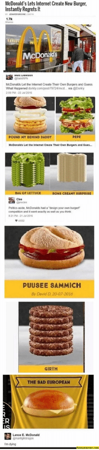 "Funny, Gif, and Internet: McDonald's Lets Internet Create New Burger  Instantly Regrets It  BY JENNFER BROWNE 12201/16  1.7K  Shares  McDona  逵 iviaarta wson  McDonalds Let the Internet Create Their Own Burgers and Guess  What Happened dorkly.com/post/79724/mcd... via @Dorky  2:09 PM-22 Jul 2016  POUND MY BEHIND DADDY  PEPE  McDonalds Let the Internet Create Their Own Burgers and Gues...  BAG OF LETTUCE  RONS CREAMY SURPRISE  Clee  Politics aside, McDonalds had a ""design your own burgerl""  competition and it went exactly as well as you think  821 PM-21 Jul 2016  4652  PUUSEE SAMMICH  By David D 20-07-2016  GIRTH  THE SAD EUROPEAN  Lance E. McDonald  @manfightdragon  Im dying  funnynmeme.com Funny Memes - #funnymemes #funnypictures #funnymeme #humor #funnytexts #funnyquotes #funnyanimals #funny #lol #haha #memes #entertainment #gifs #gif #funnygif #funnygifs"