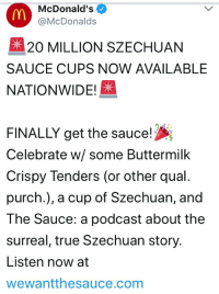 Is now our chance to temporarily revive rick and morty memes? sorry if this is a repost: McDonald's  @McDonalds  20 MILLION SZECHUAN  SAUCE CUPS NOW AVAILABLE  NATIONWIDE!  FINALLY get the sauce!  Celebrate w/ some Buttermilk  Crispy Tenders (or other qual.  purch.), a cup of Szechuan, and  The Sauce: a podcast about the  surreal, true Szechuan story.  Listen now at  wewantthesauce.com Is now our chance to temporarily revive rick and morty memes? sorry if this is a repost