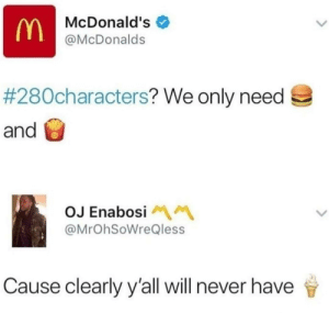 Dank, McDonalds, and Memes: McDonald's  @McDonalds  #280characters? We only need  and  OJ Enabosi  @MrOhSoWreQless  Cause clearly y'all will never have ok but when DOES the icecream machine work by nixonico MORE MEMES