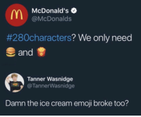 This too savage.....and accurate.: McDonald's  @McDonalds  #280characters? We only need  and  Tanner Wasnidge  @TannerWasnidge  Damn the ice cream emoji broke too? This too savage.....and accurate.