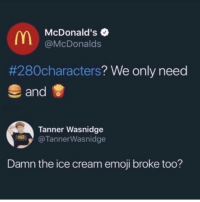 The only thing more consistent than McDonald's broken ice cream machine is my ability to pick completely stupid, selfish, manipulative, asshole, losers to fall for. And for the record, NO, I'm not fUhhckin McLovin it! 〽️🙄🤦🏼‍♀️🤮💆🏼‍♀️🍔🍟🤷🏼‍♀️🍦🙅🏼‍♀️🤬: McDonald's  @McDonalds  #280characters? We only need  and  Tanner Wasnidge  @TannerWasnidge  Damn the ice cream emoji broke too? The only thing more consistent than McDonald's broken ice cream machine is my ability to pick completely stupid, selfish, manipulative, asshole, losers to fall for. And for the record, NO, I'm not fUhhckin McLovin it! 〽️🙄🤦🏼‍♀️🤮💆🏼‍♀️🍔🍟🤷🏼‍♀️🍦🙅🏼‍♀️🤬