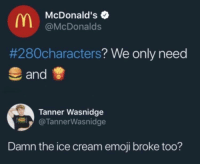 Emoji, McDonalds, and Ice Cream: McDonald's  @McDonalds  #280characters? We only need  and  Tanner Wasnidge  @TannerWasnidge  Damn the ice cream emoji broke too? Where will this end?