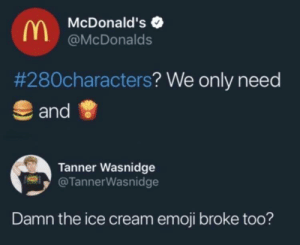 Dank, Emoji, and McDonalds: McDonald's  @McDonalds  #280characters? We only need  and  Tanner Wasnidge  @TannerWasnidge  Damn the ice cream emoji broke too? Where will this end? by johnny123bravo MORE MEMES