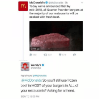 McDonald's  @McDonalds 3h  Today we've announced that by  mid-2018, all Quarter Pounder burgers at  the majority of our restaurants will be  cooked with fresh beef.  0:10  327  180  579  Wendy's  @Wendys  Replying to McDonalds  @McDonalds  So you'll still use frozen  beef in MOST of your burgers in ALL of  your restaurants? Asking for a friend  3/30/17, 12:00 PM Wendys claps back at McDonalds on Twitter! 👀🍔🍟 WSHH