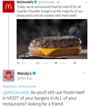 Wendys still beefin': McDonald's@McDonalds 8h  Today we've announced that by mid-2018, all  Quarter Pounder burgers at the majority of our  restaurants will be cooked with fresh beef  0:04 .l.  532  2,082 2,085  Wendy's  @Wendys  Replying to @McDonalds  @McDonalds So you'll still use frozen beef  in MOST of your burgers in ALL of your  restaurants? Asking for a friend Wendys still beefin'