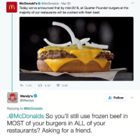 Beef, Beef, and Fresh: McDonald's  @McDonalds Mar 30  Today we've announced that by mid-2018, all Quarter Pounder burgers at the  majority of our restaurants will be cooked with fresh beef.  1.1K 5.1K  6.3K  Wendy's  Follow  @Wendys  Replying to @McDonalds  McDonalds  So you'll still use frozen beef in  MOST of your burgers in ALL of your  restaurants? Asking for a friend.