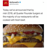 McDonalds made this announcement this morning...thoughts? 🍔🤔 WSHH: McDonald's  McDonalds  Today we've announced that by  mid-2018, all Quarter Pounder burgers at  the majority of our restaurants will be  cooked with fresh beef.  0:00 McDonalds made this announcement this morning...thoughts? 🍔🤔 WSHH