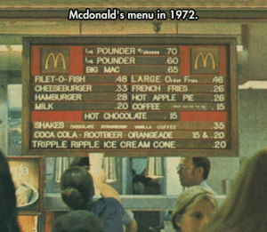 srsfunny:Mcdonald's Old Menu Was A Bit Different: Mcdonald's menu in 1972.  IA POUNDER%bees. .70  60  65  POUNDER  BG MAC  FILET-0-FISH48 LARGE Orter Fres 46  33 FRENCH FRIES 26  28 HOT APPLE PIE 26  20 COFFEE 15  HAMBURGER  MILK  SHAKES MLLA COFFEE  TRIPPLE RIPPLE ICE CREAM CONE  HOT CHOCOLATE15  35  COCA COLA-ROOTBEER-ORANGEADE 15&.20  20 srsfunny:Mcdonald's Old Menu Was A Bit Different