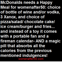 Memes, Pizza, and Wine: McDonalds needs a Happy  Meal for womenafter50: choice  of bottle of wine and/or vodka,  3 Xanax, and choice of  pizza/saladl chocolate cakel  ice cream/burger and fries...  and instead of a toy it comes  with a portable fan and a  fireman calendar- AND a magic  pill that absorbs all the  calories from the previous  mentioned indulgences  womenafter 50.COm