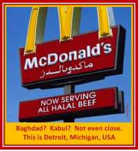 McDonalds: McDonald's  NOW SERVING  ALL HALAL BEEF  Baghdad? Kabul? Not even close.  This is Detroit, Michigan, USA