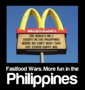 McDonalds, Happy, and Philippines: McDonald's  THE WORLD'S NO.  EXCEPT IN THE PHILIPPINES  WHERE WE CAN'T BEAT THAT  FAT STUPID HAPPY BEE  Fastfood Wars. More fun in the  Philippines pregnancy cravings – STUFF by rhey
