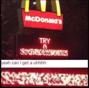 Yeah can i get uhhh!: McDonald's  TRY  A  yeah can I get a uhhhh Yeah can i get uhhh!