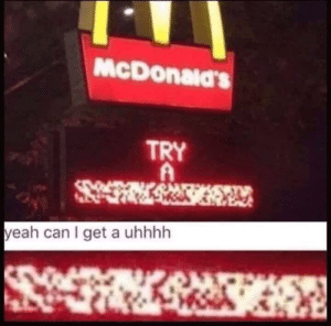 Meirl by trustingcobra93 MORE MEMES: McDonald's  TRY  yeah can I get a uhhhh Meirl by trustingcobra93 MORE MEMES
