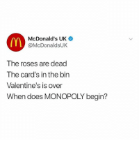 McDonalds, Memes, and Monopoly: McDonald's UK  @McDonaldsUK  The roses are dead  The card's in the bin  Valentine's is over  When does MONOPOLY begin? I can't wait