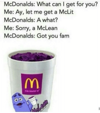 Got You Fam: McDonalds: What can I get for you?  Me: Ay, let me get a McLit  McDonalds: A what?  Me: Sorry, a McLean  McDonalds: Got you fam  im lovin it
