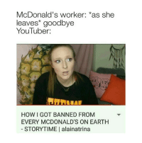 Dank, McDonalds, and Memes: McDonald's worker *as she  leaves' goodbye  YouTuber:  HOW I GOT BANNED FROM  EVERY MCDONALD'S ON EARTH  STORYTIME I alainatrina thx @edits.are.not.on.fire for these dank me mes