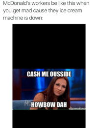 Keep the damn ice full: McDonald's workers be like this when  you get mad cause they ice cream  machine is down  CASH ME OUSSIDE  HOWBOW DAH  CO Keep the damn ice full